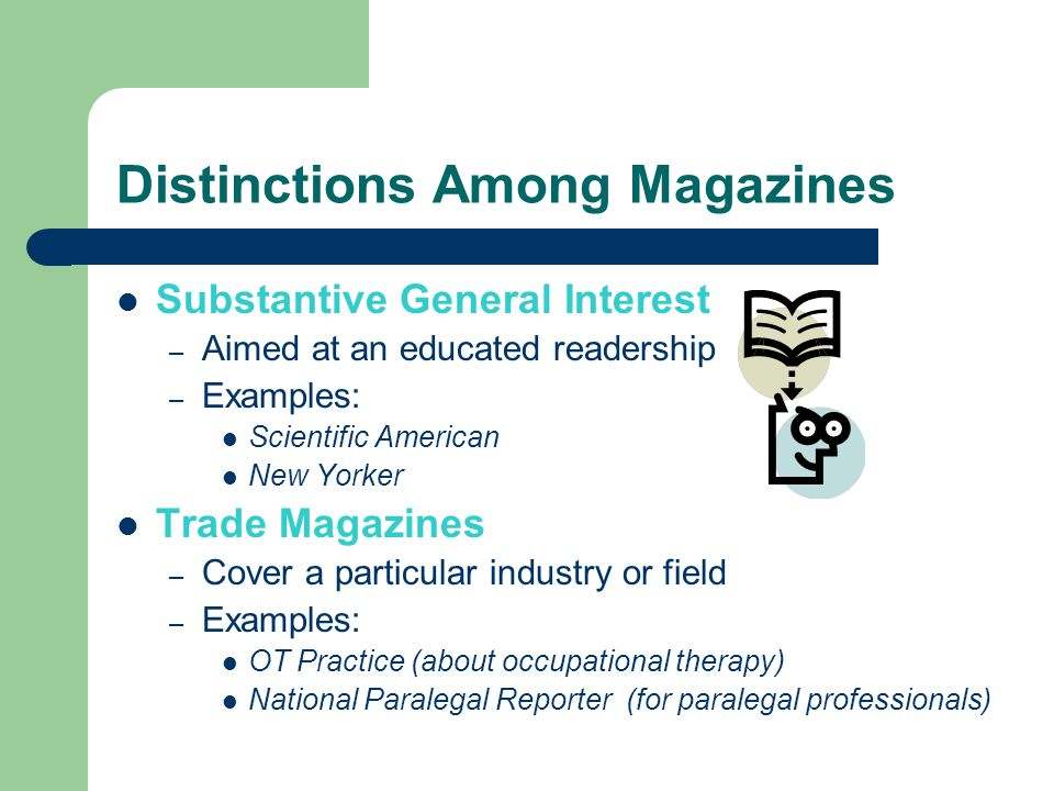 Distinctions Among Magazines Substantive General Interest – Aimed at an educated readership – Examples: Scientific American New Yorker Trade Magazines – Cover a particular industry or field – Examples: OT Practice (about occupational therapy) National Paralegal Reporter (for paralegal professionals)