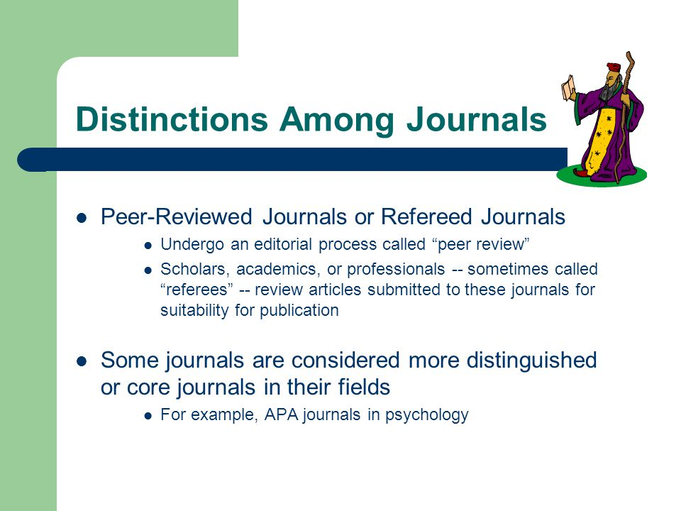 Distinctions Among Journals Peer-Reviewed Journals or Refereed Journals Undergo an editorial process called peer review Scholars, academics, or professionals -- sometimes called referees -- review articles submitted to these journals for suitability for publication Some journals are considered more distinguished or core journals in their fields For example, APA journals in psychology