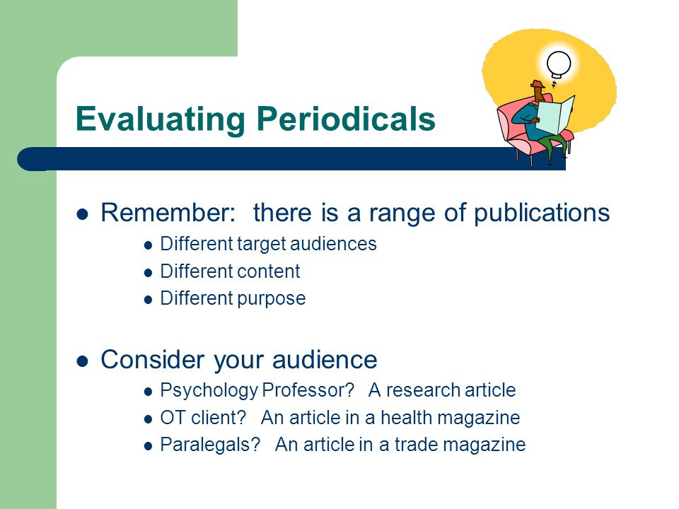 Evaluating Periodicals Remember: there is a range of publications Different target audiences Different content Different purpose Consider your audience Psychology Professor.