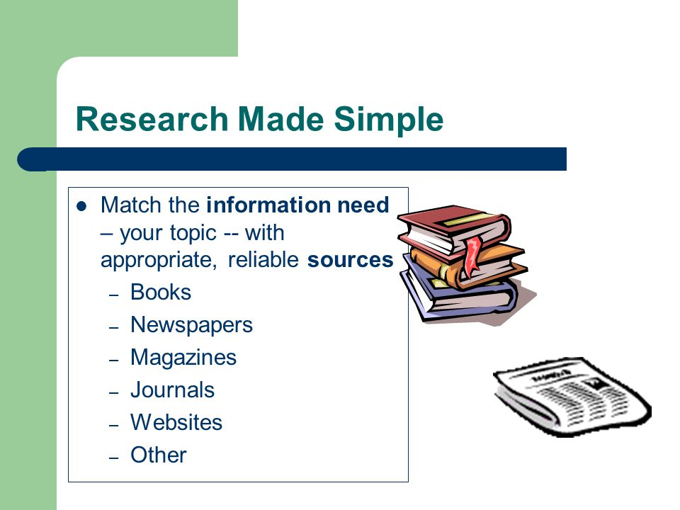Research Made Simple Match the information need – your topic -- with appropriate, reliable sources – Books – Newspapers – Magazines – Journals – Websites – Other
