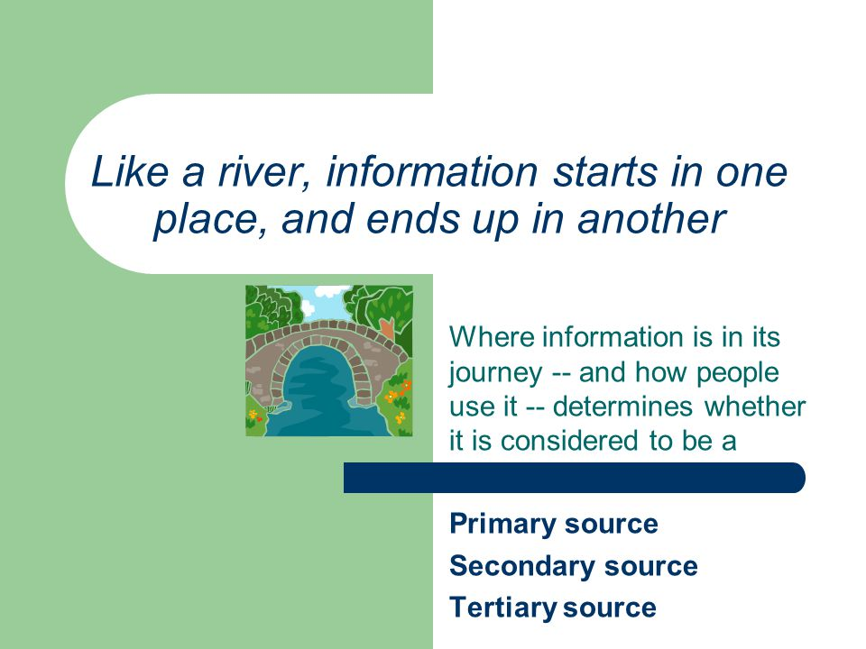 Like a river, information starts in one place, and ends up in another Where information is in its journey -- and how people use it -- determines whether it is considered to be a Primary source Secondary source Tertiary source