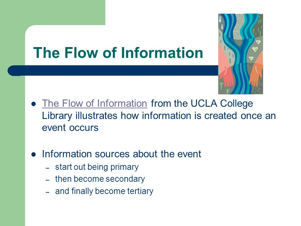 The Flow of Information The Flow of Information from the UCLA College Library illustrates how information is created once an event occurs The Flow of Information Information sources about the event – start out being primary – then become secondary – and finally become tertiary