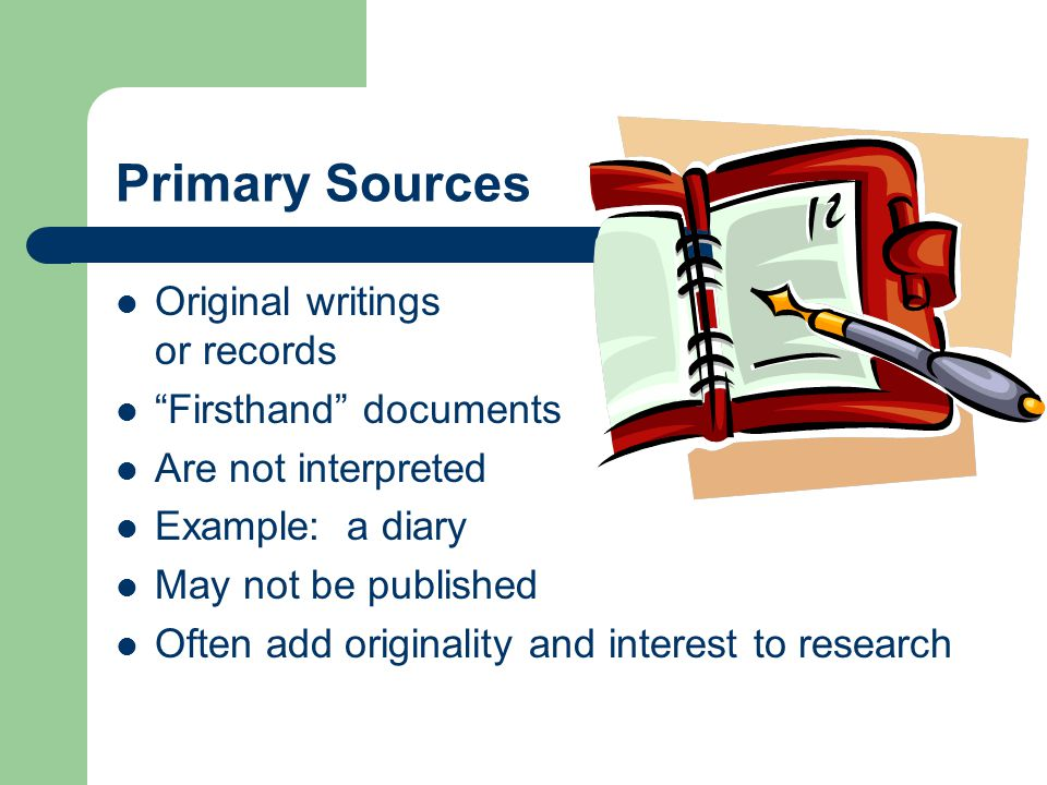 Primary Sources Original writings or records Firsthand documents Are not interpreted Example: a diary May not be published Often add originality and interest to research