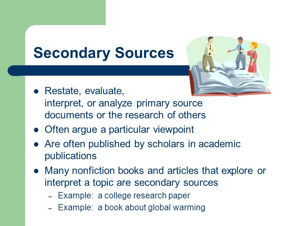 Secondary Sources Restate, evaluate, interpret, or analyze primary source documents or the research of others Often argue a particular viewpoint Are often published by scholars in academic publications Many nonfiction books and articles that explore or interpret a topic are secondary sources – Example: a college research paper – Example: a book about global warming