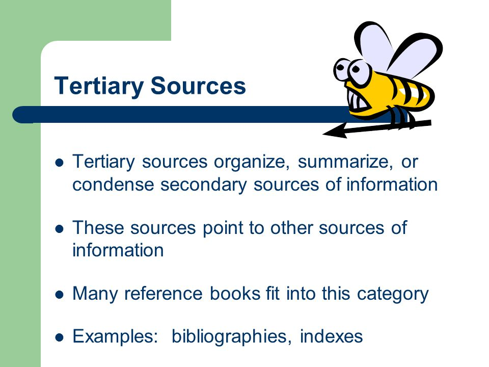 Tertiary Sources Tertiary sources organize, summarize, or condense secondary sources of information These sources point to other sources of information Many reference books fit into this category Examples: bibliographies, indexes