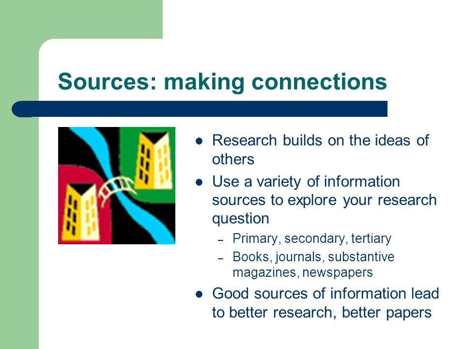 Sources: making connections Research builds on the ideas of others Use a variety of information sources to explore your research question – Primary, secondary, tertiary – Books, journals, substantive magazines, newspapers Good sources of information lead to better research, better papers