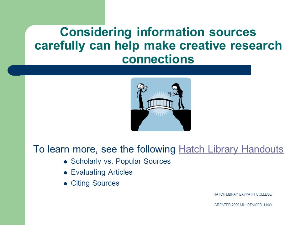 Considering information sources carefully can help make creative research connections To learn more, see the following Hatch Library HandoutsHatch Library Handouts Scholarly vs.