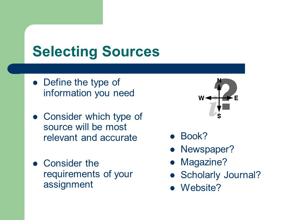 Selecting Sources Define the type of information you need Consider which type of source will be most relevant and accurate Consider the requirements of your assignment Book.