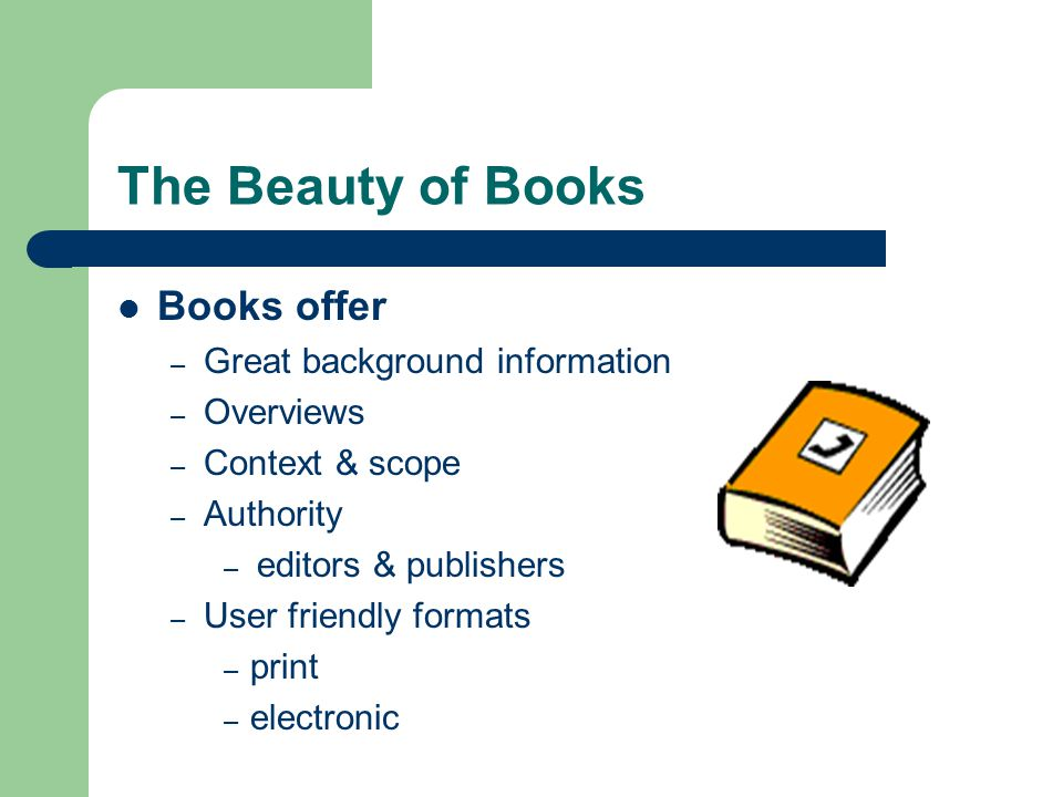 The Beauty of Books Books offer – Great background information – Overviews – Context & scope – Authority – editors & publishers – User friendly formats – print – electronic