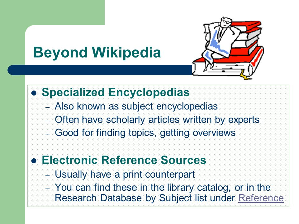 Beyond Wikipedia Specialized Encyclopedias – Also known as subject encyclopedias – Often have scholarly articles written by experts – Good for finding topics, getting overviews Electronic Reference Sources – Usually have a print counterpart – You can find these in the library catalog, or in the Research Database by Subject list under ReferenceReference