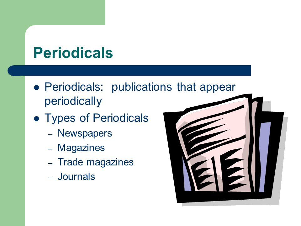 Periodicals Periodicals: publications that appear periodically Types of Periodicals – Newspapers – Magazines – Trade magazines – Journals