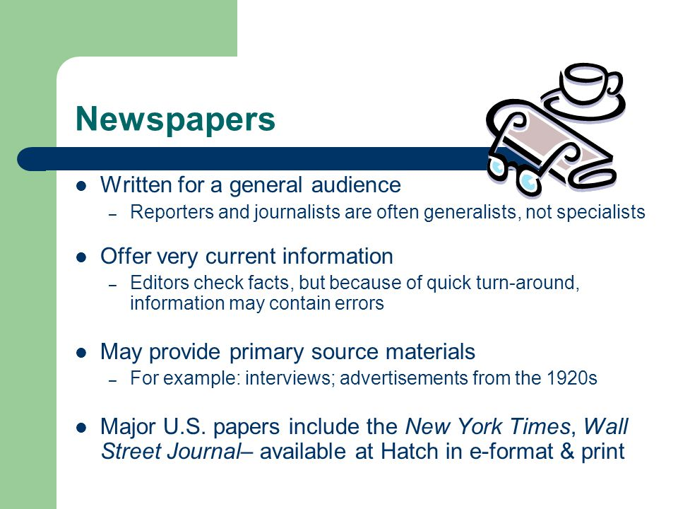 Newspapers Written for a general audience – Reporters and journalists are often generalists, not specialists Offer very current information – Editors check facts, but because of quick turn-around, information may contain errors May provide primary source materials – For example: interviews; advertisements from the 1920s Major U.S.
