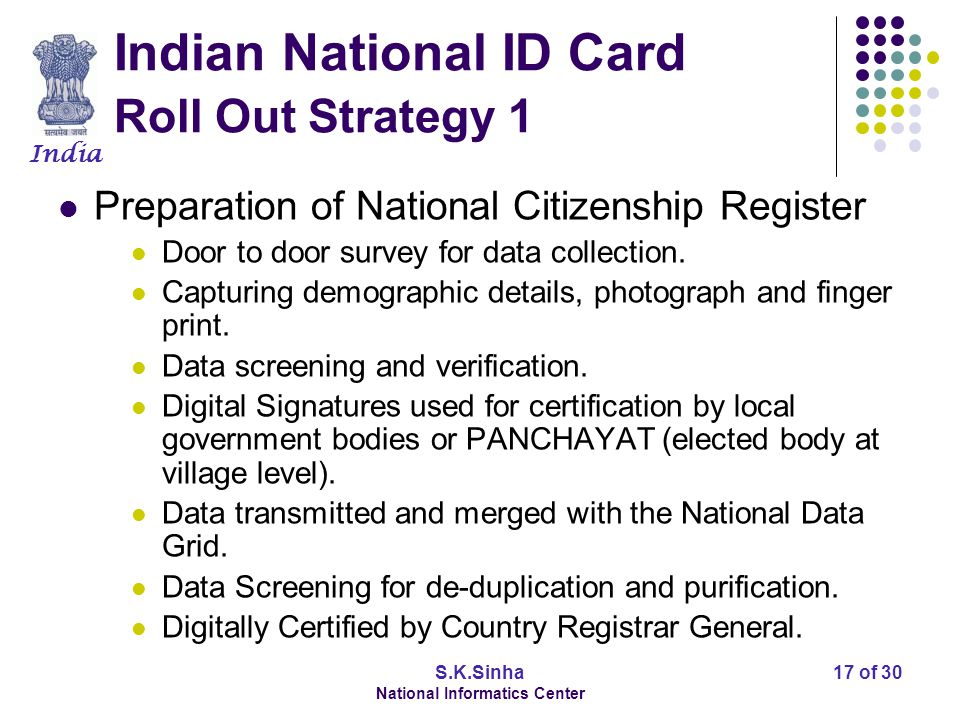 India S.K.Sinha National Informatics Center 18 of 30 Indian National ID Card Roll Out Strategy 2 Smart Card features Security features (Cyber Security) PKI for Passive Authentication.