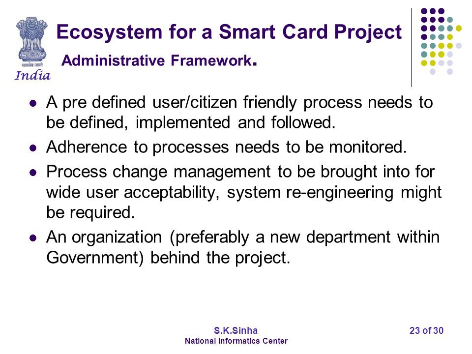 India S.K.Sinha National Informatics Center 24 of 30 Ecosystem for a Smart Card Project Technology Framework Different technology components to be clearly earmarked, based on the project design.