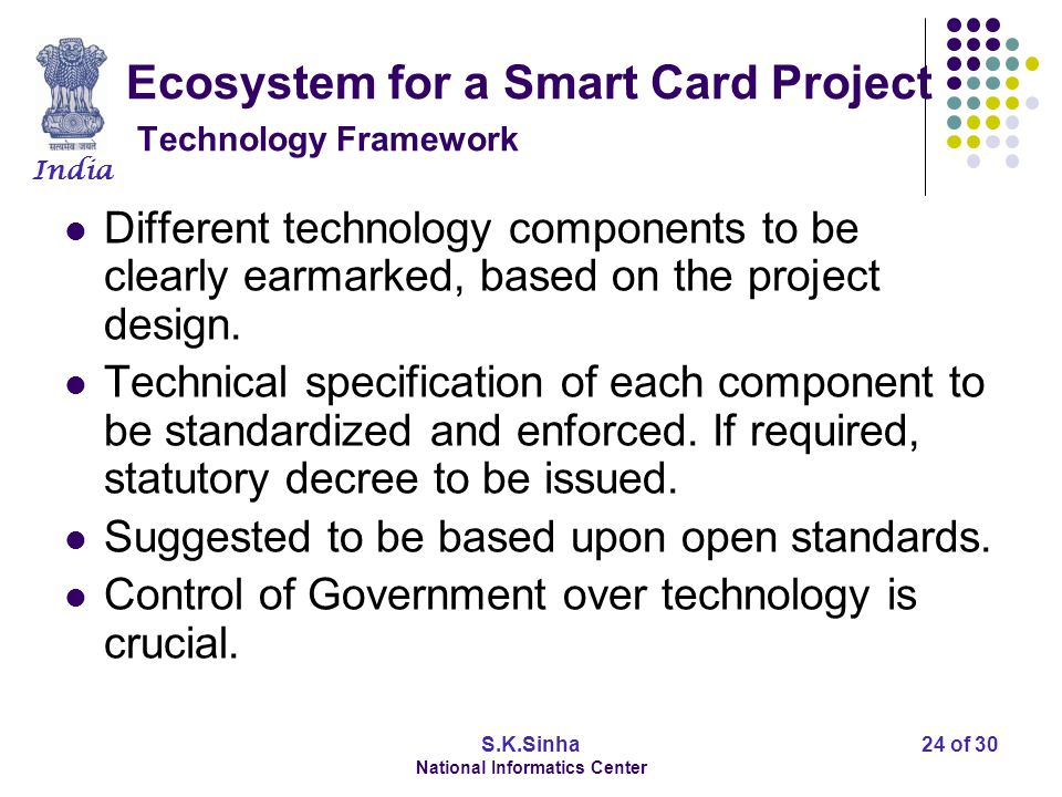 India S.K.Sinha National Informatics Center 25 of 30 Ecosystem for a Smart Card Project Security Framework Security framework for Smart Card projects require following.