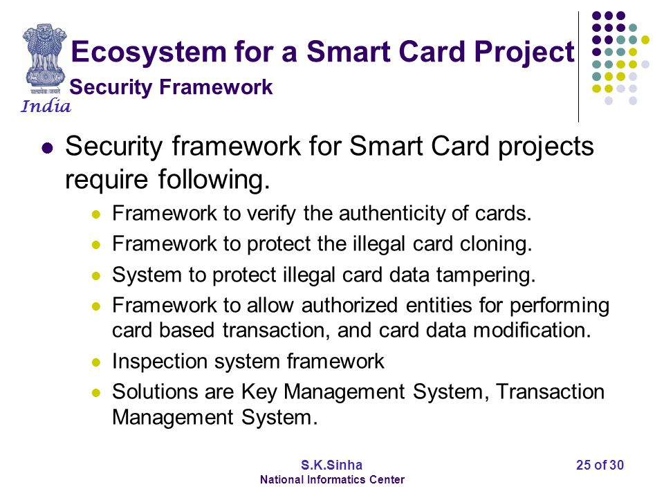 India S.K.Sinha National Informatics Center 26 of 30 Ecosystem for a Smart Card Project Increasing Confidence - Testing and Certifying body Smart Card based eGovernance projects require implementation in a vast geographic area (inter-province or inter-countries).