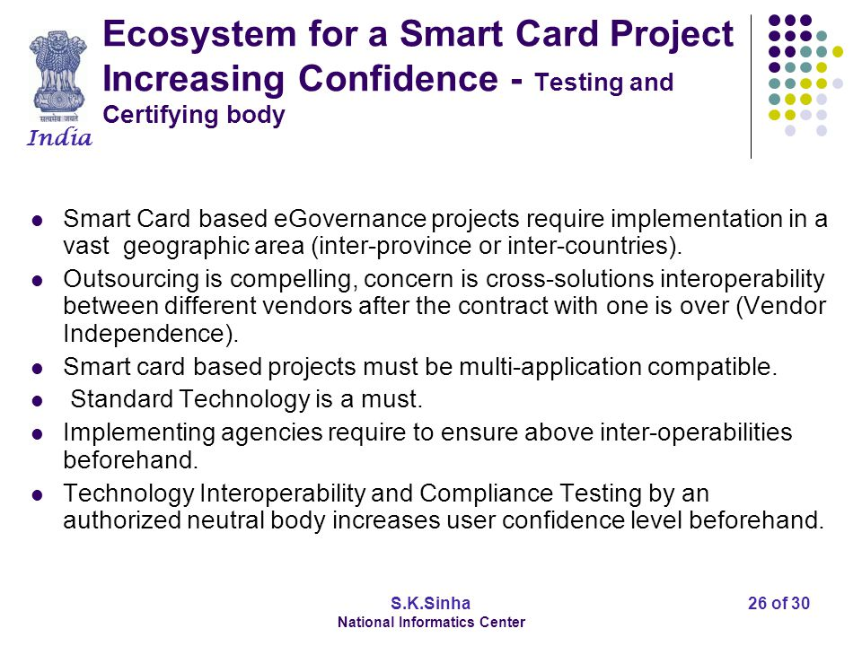 India S.K.Sinha National Informatics Center 27 of 30 Ecosystem for a Smart Card Project Transaction Management Framework Smart Card applications require field transactions for delivery of various eGov services.
