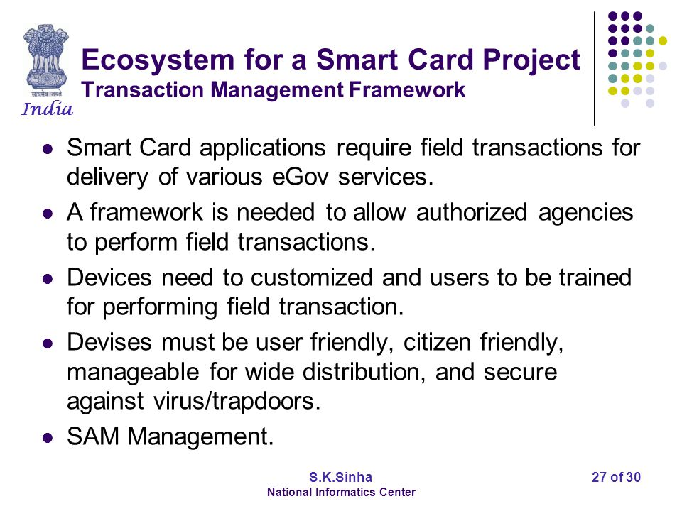 India S.K.Sinha National Informatics Center 28 of 30 Ecosystem for a Smart Card Project Card Lifecycle Management In a massive roll out, life cycle of each card to be maintained and monitored.