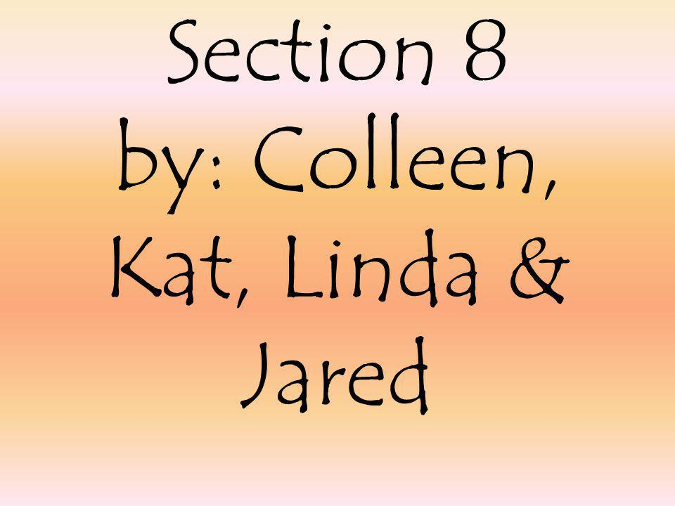 Section 8 by: Colleen, Kat, Linda & Jared