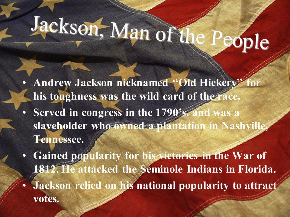 Andrew Jackson nicknamed Old Hickery for his toughness was the wild card of the race.