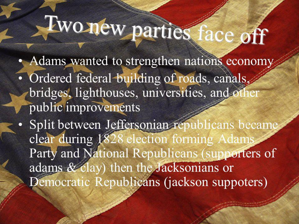 Adams wanted to strengthen nations economy Ordered federal building of roads, canals, bridges, lighthouses, universities, and other public improvements Split between Jeffersonian republicans became clear during 1828 election forming Adams Party and National Republicans (supporters of adams & clay) then the Jacksonians or Democratic Republicans (jackson suppoters) Two new parties face off