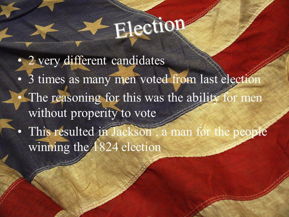 2 very different candidates 3 times as many men voted from last election The reasoning for this was the ability for men without properity to vote This resulted in Jackson, a man for the people winning the 1824 election Election