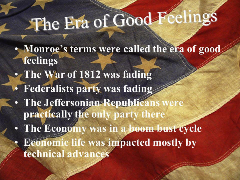 Monroes terms were called the era of good feelings The War of 1812 was fading Federalists party was fading The Jeffersonian Republicans were practically the only party there The Economy was in a boom bust cycle Economic life was impacted mostly by technical advances The Era of Good Feelings