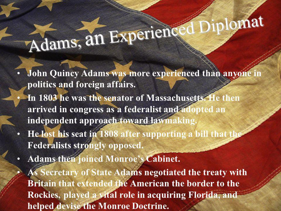 John Quincy Adams was more experienced than anyone in politics and foreign affairs.