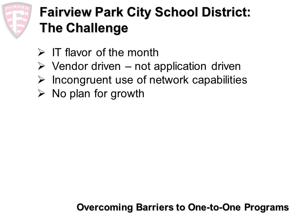 Overcoming Barriers to One-to-One Programs Fairview Park City School District: The Solution Increase student engagement Develop a cost-effective and sustainable plan Create a 21st-century learning environment Position the district as an educational leader The result: Plan and implement a one-to-one learning program across the district