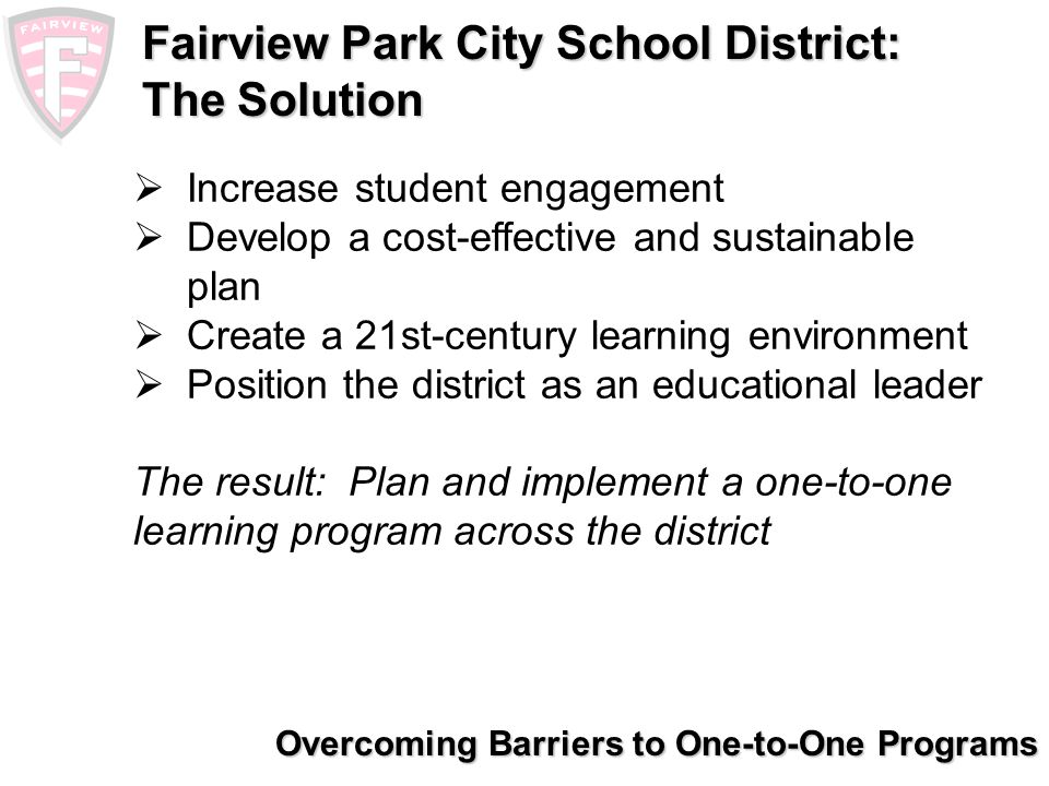 Overcoming Barriers to One-to-One Programs Fairview Park City School District: Community/Stakeholder Involvement High school parent advisory committee High school staff technology committee Business advisory council Financial oversight committee Students piloted various hardware options and provided feedback Engaged community members with private- sector IT experience