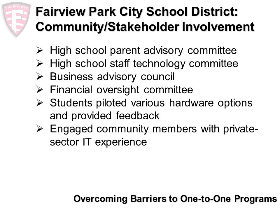 Overcoming Barriers to One-to-One Programs Fairview Park City School District: Whats Next Implementation starts this fall Students are excited, anticipation is high Staff is reinvigorated Community-wide support and excitement translates into more community involvement Numerous inquiries from other districts Early data indicate increased enrollment through move-ins, transfers from non-public and community schools
