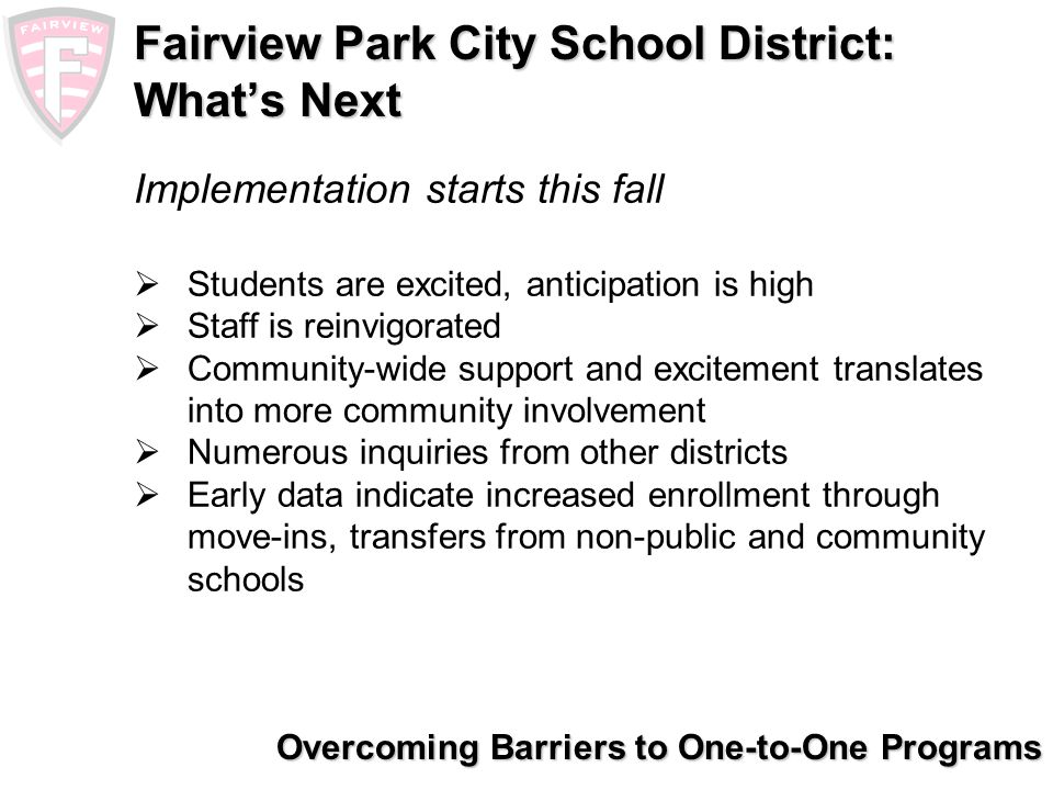 Overcoming Barriers to One-to-One Programs Fairview Park City School District: Lessons Learned Research your options: Your first choice/most popular option may not be the most effective option Consider your budget and sustainability: Cost myths – high/low Finite leadership and planning Must have the discipline to follow the plan Must have a true open mind and ability to think outside the box