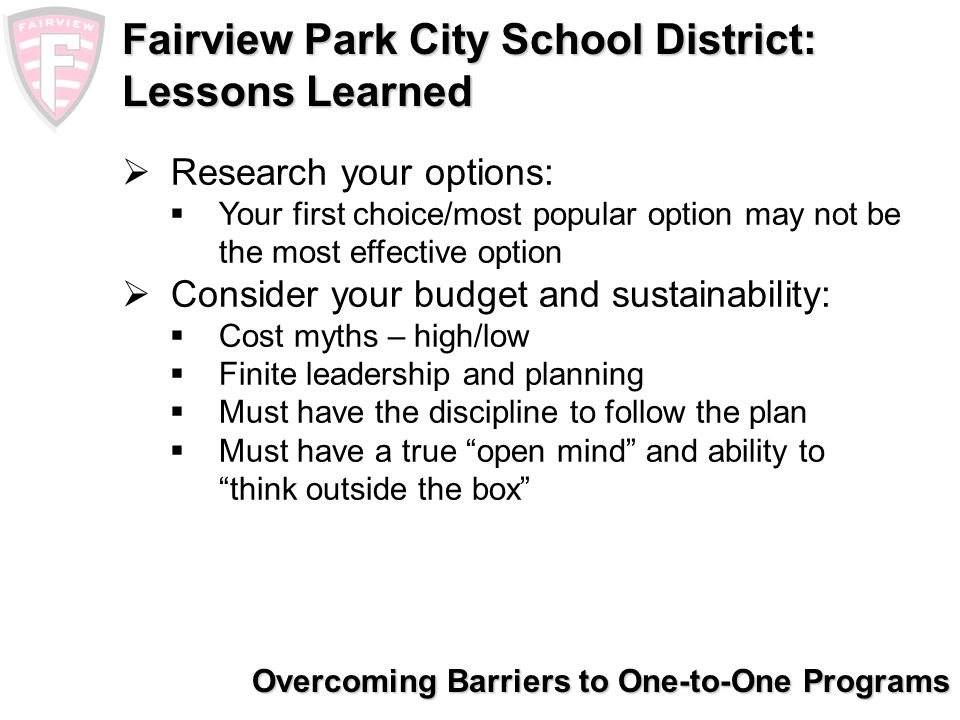 Overcoming Barriers to One-to-One Programs Fairview Park City School District: Resources Contact: Web: www.fairviewparkschools.orgwww.fairviewparkschools.org E-mail Brion Deitsch, bdeitsch@fairview.k12.oh.usbdeitsch@fairview.k12.oh.us Ryan Ghizzoni, rghizzoni@fairview.k12.oh.usrghizzoni@fairview.k12.oh.us Ed Sobczynski, esobczynski@fairview.k12.oh.usesobczynski@fairview.k12.oh.us