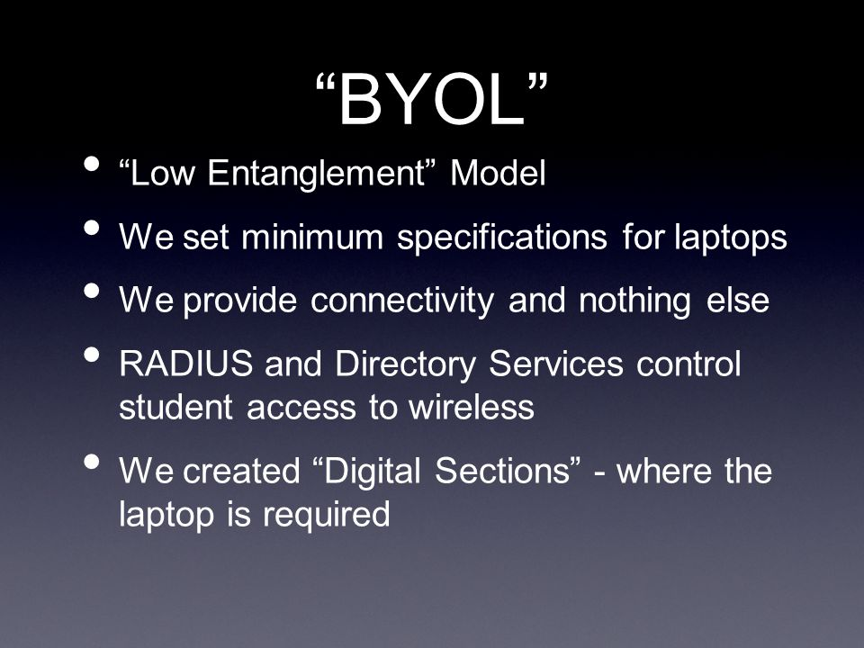 BYOL Advantages Little or no cost to school School not responsible for repair/replacement Disadvantages Very little (or no) control over student machines Wide variability of technologies Teachers cant assume consistent toolset, professional development is harder