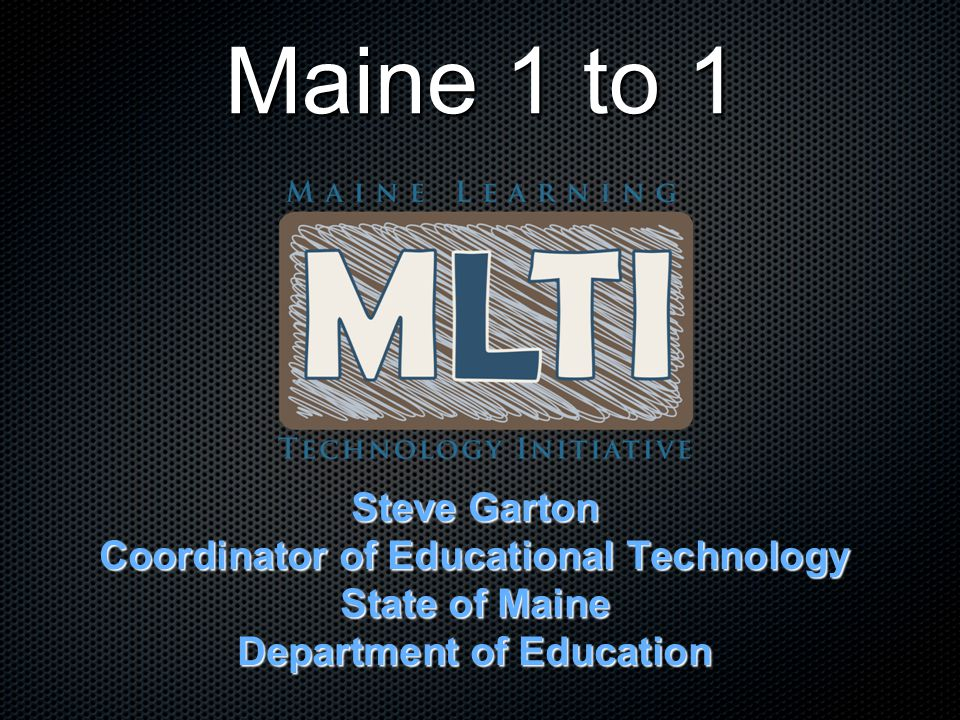 Maine - by the numbers State of Maine Land Area: 91,646 km 2 (South Korea: 100,032 km 2 ) Total population: 1.3 million Student population (K12): 187,000 Maine Learning Technology Initiative Schools: 373 secondary schools 7-8: 100%   9-12: 55% ~70,000 laptops