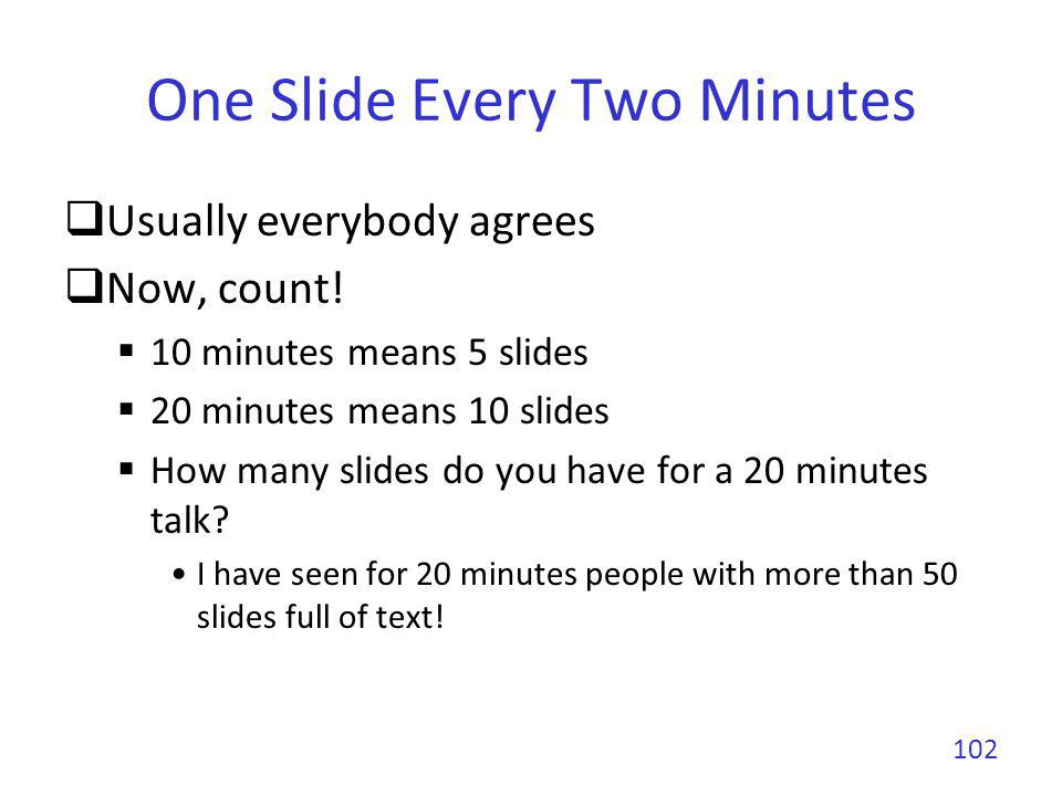 One Slide Every Two Minutes You can violate this rule if You have time to explain in details all slides You will not exceed your allocated time You will not speak much faster Hard to spend on average per slide less than 1 minute (really short) more than 3 minutes (start to be boring) 103