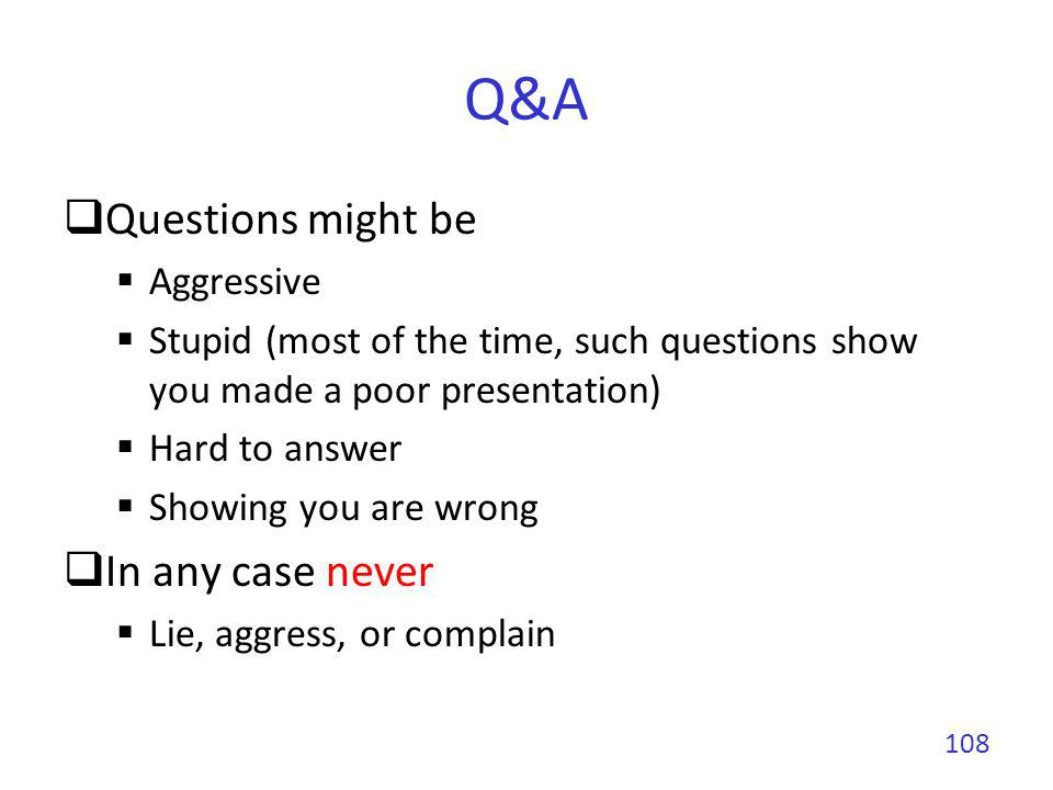 Q&A During a conference, if you dont understand the question Try to reformulate based on what you got If after one try you still dont understand it Ask the session chair If after two tries nobody got it Dont start a discussion at that point Propose to take it off-line after the talk 109