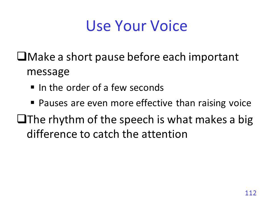 Use Your Voice Vary your voice level Speaking softly catch better the attention than speaking even louder Alternating loud and soft speech catch the best the attention You need to practice a lot to find the right balance My rule of thumb Make a pause and speak softly before a very important result Never read your slides or notes 113