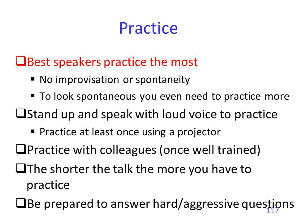 Practice To prepare a 20 minutes talk Three days for a first version of the slides Around 10 rehearsal in front of my desk Around 5 in situation rehearsal Final version of the slides Stand up Speak loud May use a real projector Stringent time constraint In front of colleagues 118