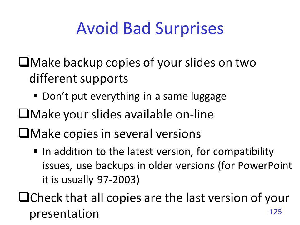 Avoid Bad Surprises Introduce yourself to the session chair or organizer well before your talk begins Might be hard to find during big conferences You have to give a short biography to the session chair 3 sentences Arrive early in the conference room Dont hesitate to move chairs or tables to make you more comfortable 126