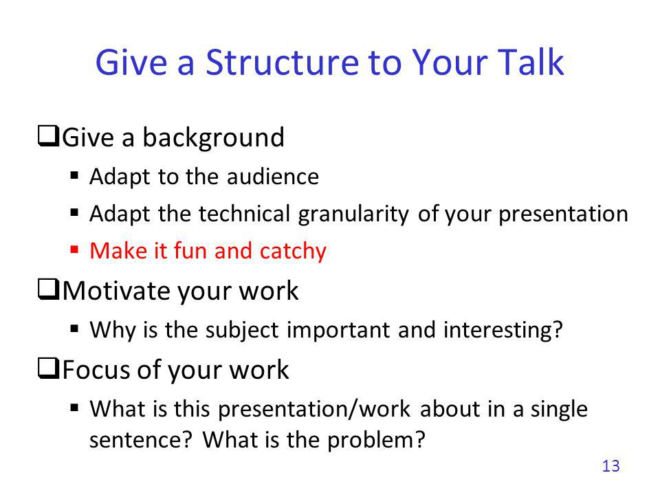 Give a Structure to Your Talk Show methodology and tools Show results Clearly show your contributions Conclude with a summary of contributions Impact of this work Future work rarely makes sense unless you are really planning future work 14 Tell a story from the background to the conclusion