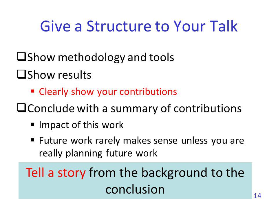 Give a Structure to Your Talk Give an outline You can give it first before or after (better) the background Repeat the outline before each new part Use color to show where you are Make clear the structure of your talk to the audience No suspense 15