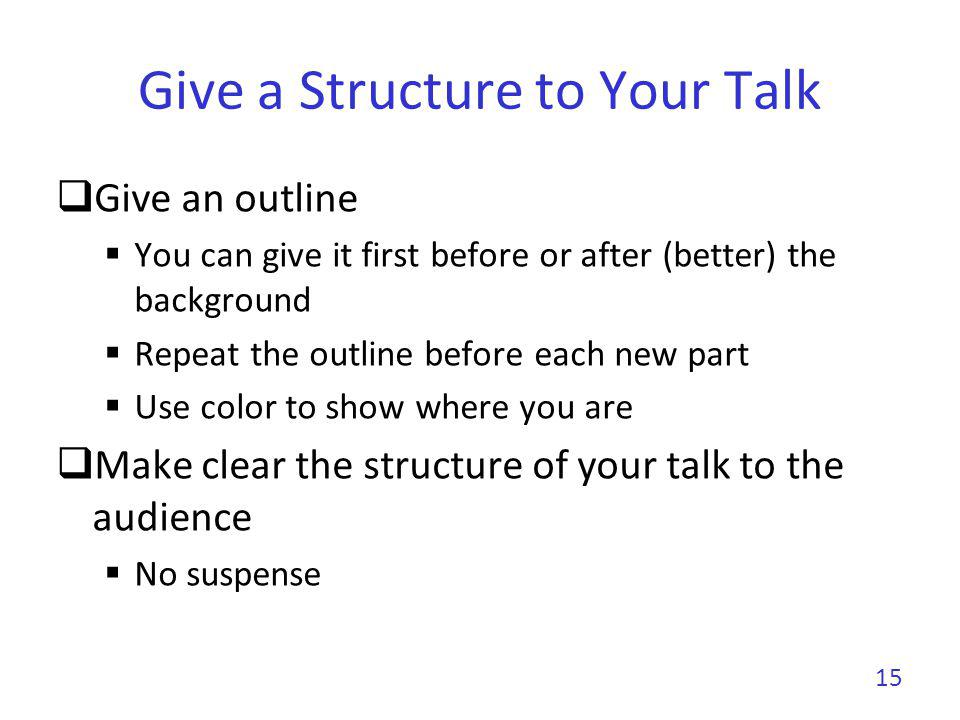 Give a Structure to Your Talk No need to go deep into related work (unless it is a survey) Your contributions must be the core But, be prepared to discuss related work 16