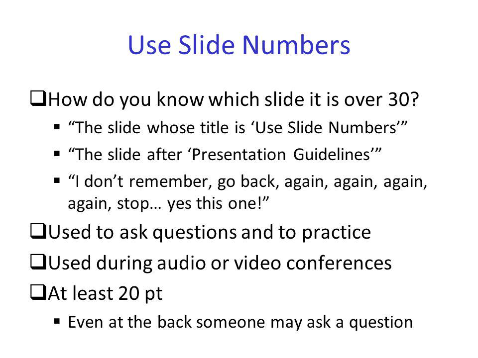Use Slide Numbers In some cases, it is useful to also add the total number of slides For a defense or a short talk Easy way for the jury or the audience to assess whether you are close to the conclusion and will not exceed your allocated time For longer talks dont show the total number A large number of remaining slides might be discouraging 27/120