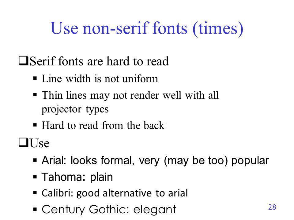 Use non-serif fonts (Arial) Serif fonts hard to read Line width is not uniform Thin lines may not render well with all projector types Hard to read from the back Use Arial: looks formal, very (may be too) popular Tahoma: plain Calibri: good alternative to arial Century Gothic: Elegant 29