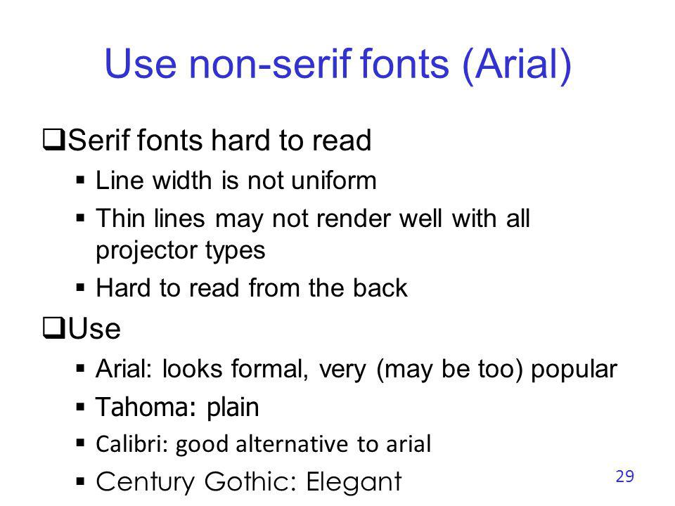 Use non-serif fonts (Tahoma) Serif fonts hard to read Line width is not uniform Thin lines may not render well with all projector types Hard to read from the back Use Arial: looks formal, very (may be too) popular Tahoma: plain Calibri: good alternative to arial Century Gothic: Elegant 30