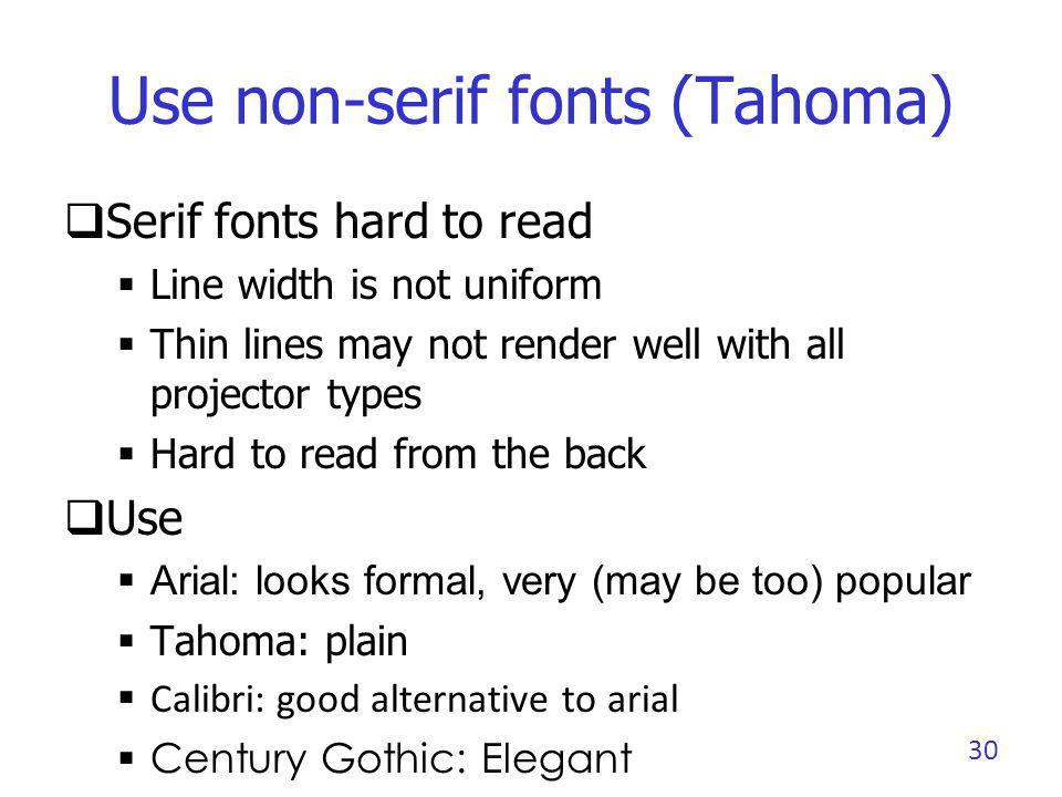 Use non-serif fonts (Calibri) Serif fonts hard to read Line width is not uniform Thin lines may not render well with all projector types Hard to read from the back Use Arial: looks formal, very (may be too) popular Tahoma: plain Calibri: good alternative to arial Century Gothic: Elegant 31