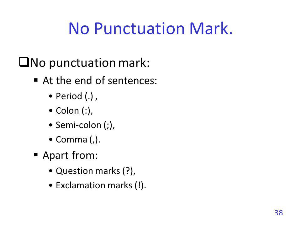 No Punctuation Mark No punctuation mark At the end of sentences Period (.) Colon (:) Semi-colon (;) Comma (,) Apart from Question marks (?) Exclamation marks (!) 39