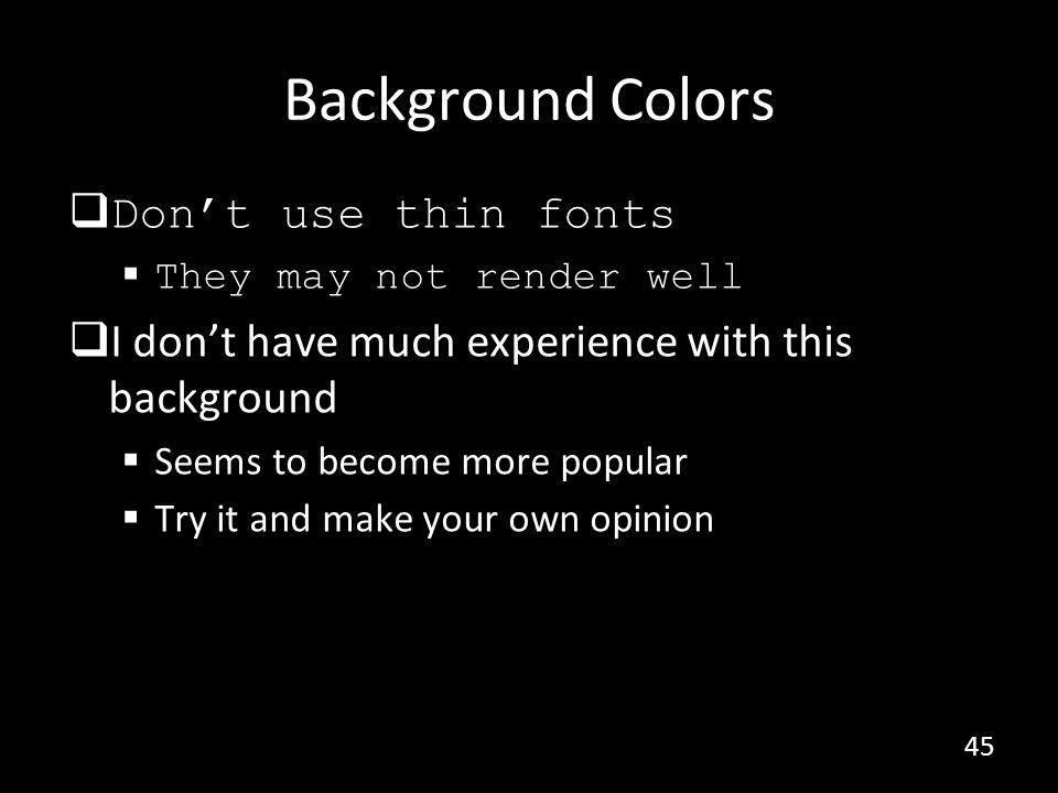 Colors and Projectors The universal rule Projectors never render colors as you expect Be prepared to Red that looks pink or orange Blue that looks purple Yellow that is invisible (never use yellow) Never use colors that are too close Dark green, red, and blue is the safe side 46