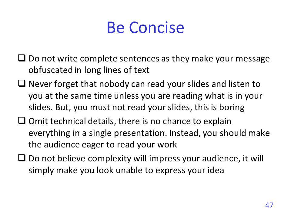 Be Concise Write small sentences Do not compete with your slides You give the message, the slides support it Do not dig into details Just deliver a message Give a preview of your work/paper Be simple in your explanations 48
